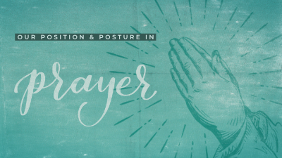 Our Position & Posture in Prayer