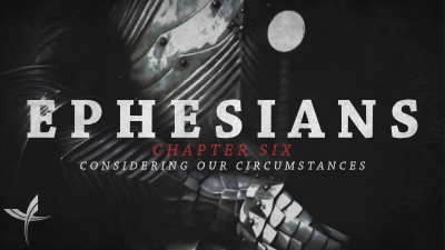 Ephesians Chapter Six: Considering our Circumstances